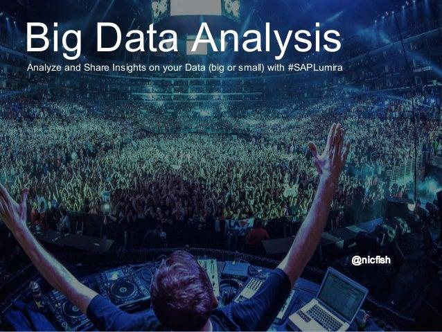 Big Data AnalysisAnalyze and Share Insights on your Data (big or small) with #SAPLumira @nicfish