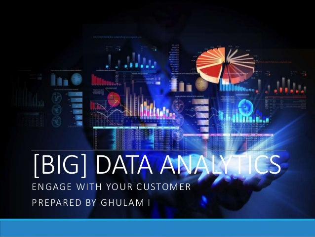 [BIG] DATA ANALYTICS ENGAGE WITH YOUR CUSTOMER PREPARED BY GHULAM I