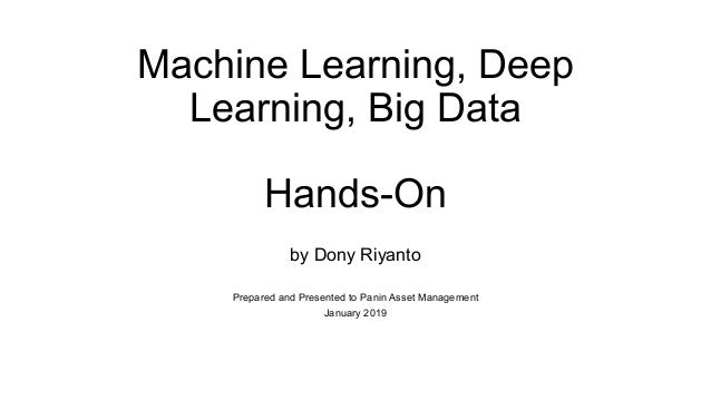 Machine Learning, Deep Learning, Big Data Hands-On by Dony Riyanto Prepared and Presented to Panin Asset Management Januar...