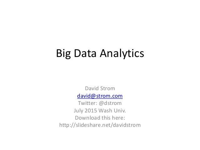 Big Data Analytics David Strom david@strom.com Twitter: @dstrom July 2015 Wash Univ. Download this here: http://slideshare...