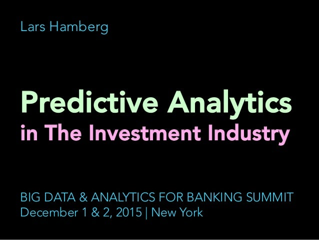 Lars Hamberg Predictive Analytics in The Investment Industry 	    BIG DATA & ANALYTICS FOR BANKING SUMMIT December 1 & 2, ...