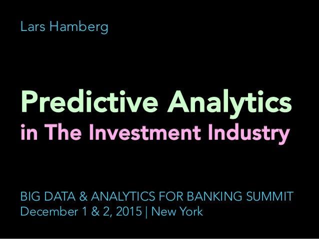 Lars Hamberg Predictive Analytics in The Investment Industry    BIG DATA & ANALYTICS FOR BANKING SUMMIT December 1 & 2, ...