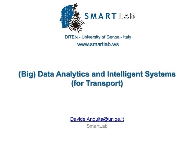 DITEN - University of Genoa - Italy www.smartlab.ws (Big) Data Analytics and Intelligent Systems (for Transport) Davide.An...