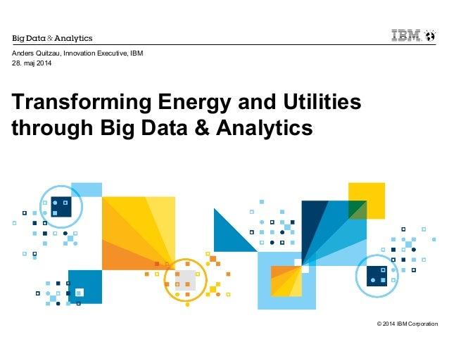 © 2014 IBM Corporation Transforming Energy and Utilities through Big Data & Analytics Anders Quitzau, Innovation Executive...