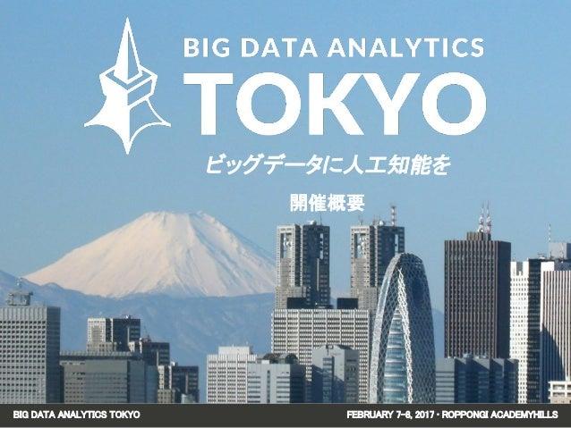 BIG DATA ANALYTICS TOKYO FEBRUARY 7-8, 2017 • ROPPONGI ACADEMYHILLS ビッグデータに人工知能を 開催概要