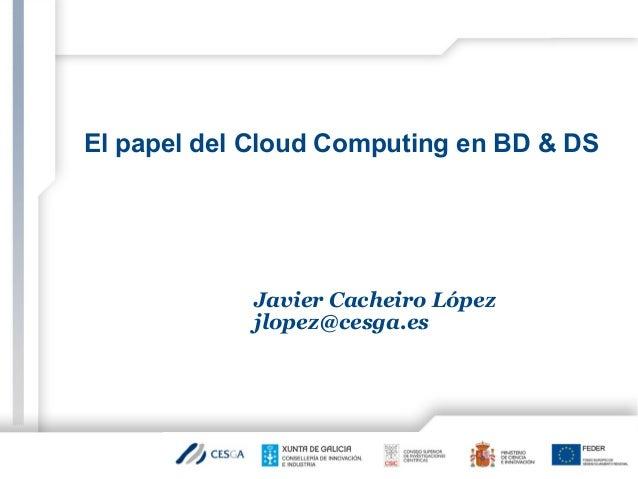 El papel del Cloud Computing en BD & DS Javier Cacheiro López jlopez@cesga.es