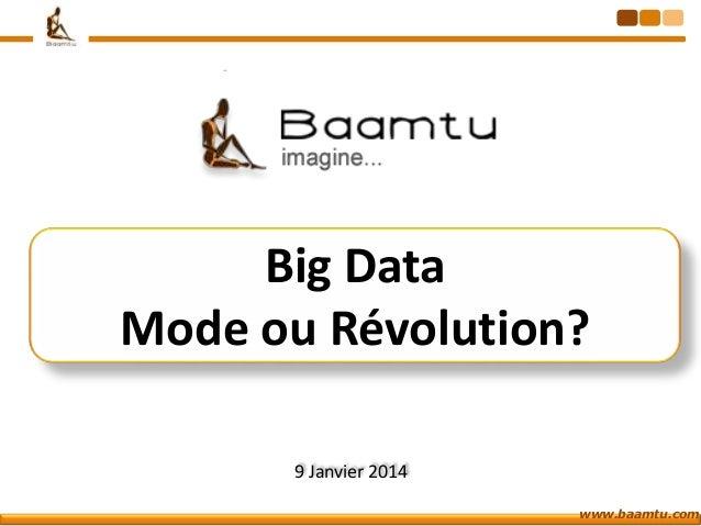 Big Data Mode ou Révolution? 9 Janvier 2014 www.baamtu.com
