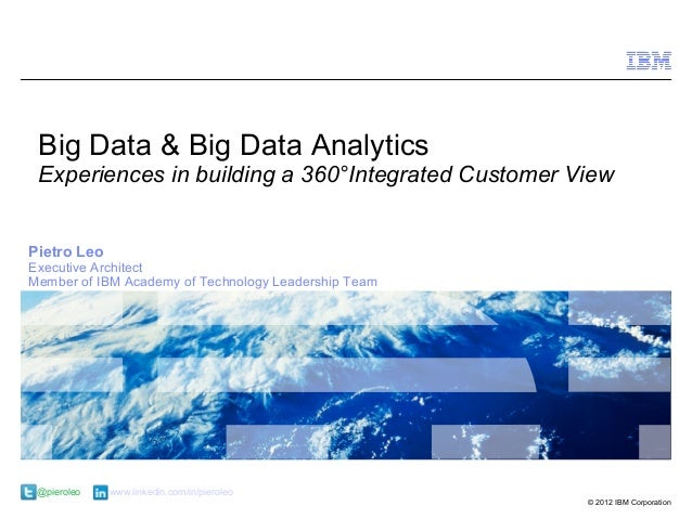 Big Data & Big Data Analytics Experiences in building a 360°Integrated Customer ViewPietro LeoExecutive ArchitectMember of...