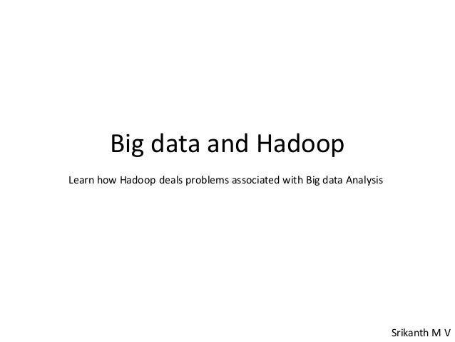 Big data and HadoopLearn how Hadoop deals problems associated with Big data AnalysisSrikanth M V