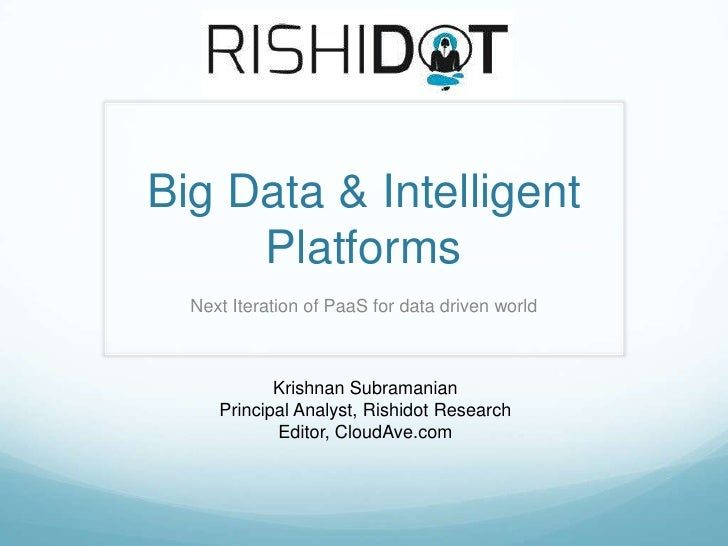 Big Data & Intelligent     Platforms  Next Iteration of PaaS for data driven world            Krishnan Subramanian     Pri...