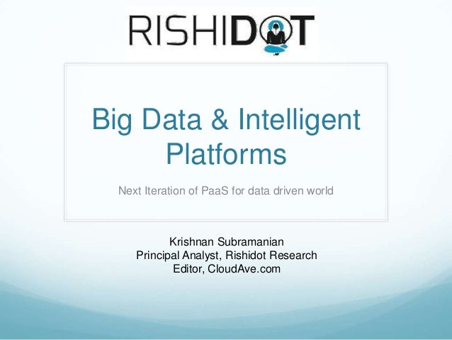 Big Data & Intelligent     Platforms  Next Iteration of PaaS for data driven world            Krishnan Subramanian     Pri...