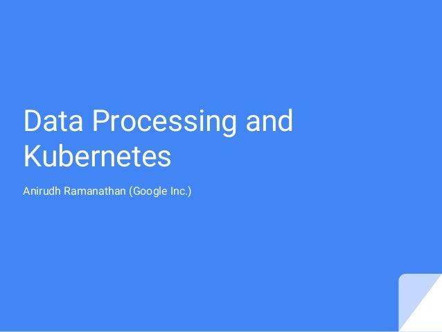 Data Processing and Kubernetes Anirudh Ramanathan (Google Inc.)