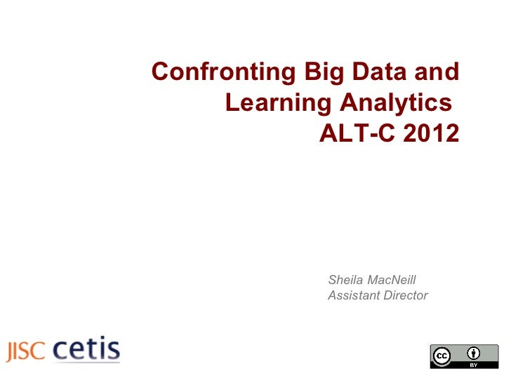 Confronting Big Data and     Learning Analytics             ALT-C 2012             Sheila MacNeill             Assistant D...