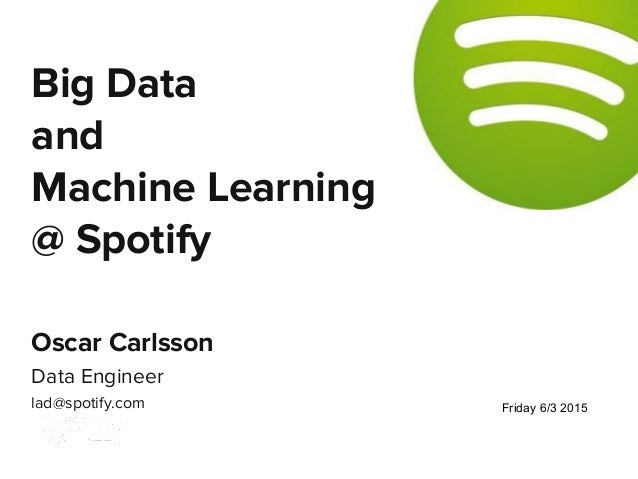 Oscar Carlsson Data Engineer lad@spotify.com Big Data and Machine Learning @ Spotify Friday 6/3 2015
