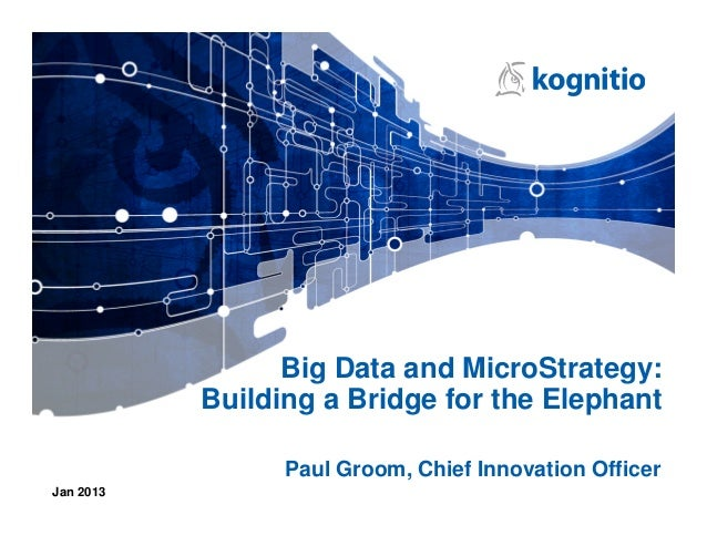 Big Data and MicroStrategy:           Building a Bridge for the Elephant                 Paul Groom, Chief Innovation Offi...