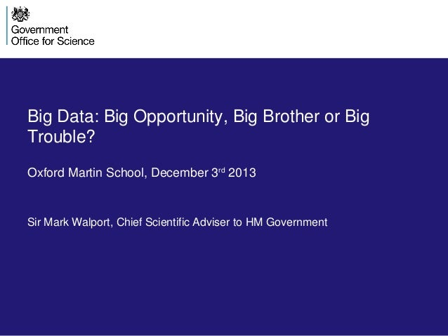 Big Data: Big Opportunity, Big Brother or Big Trouble? Oxford Martin School, December 3rd 2013  Sir Mark Walport, Chief Sc...