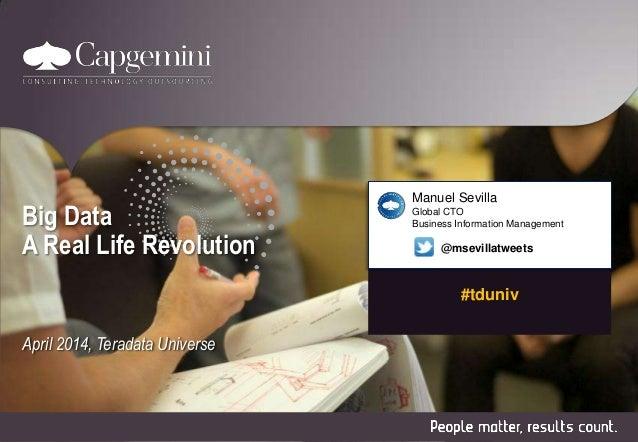 #tduniv Big Data A Real Life Revolution April 2014, Teradata Universe Manuel Sevilla Global CTO Business Information Manag...