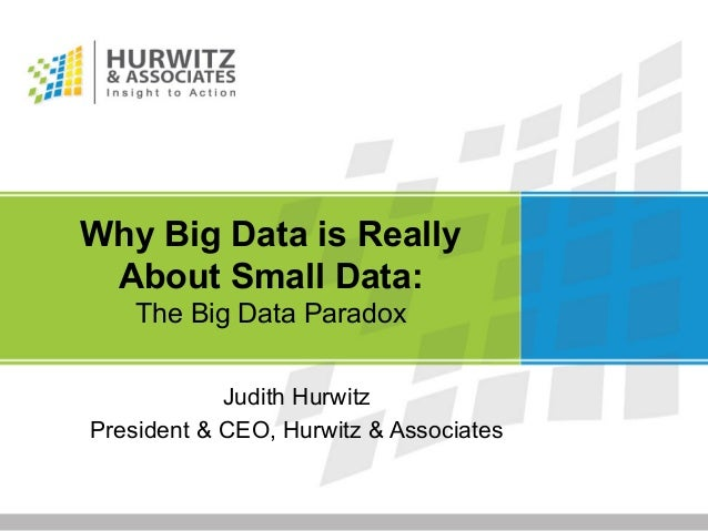 Why Big Data is Really About Small Data: The Big Data Paradox Judith Hurwitz President & CEO, Hurwitz & Associates