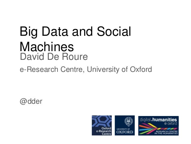Big Data and Social Machines David De Roure e-Research Centre, University of Oxford @dder