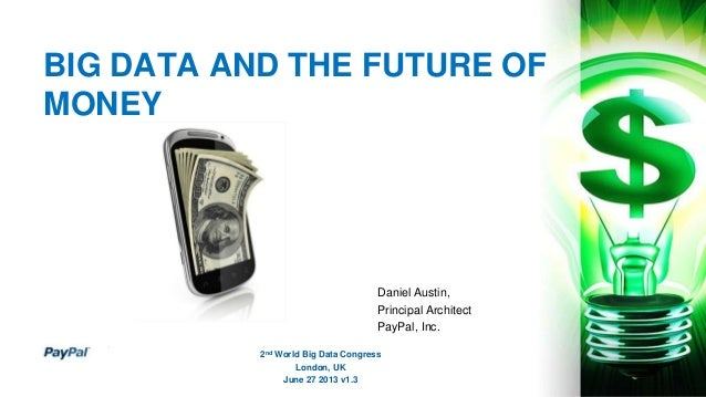 BIG DATA AND THE FUTURE OF MONEY Daniel Austin, Principal Architect PayPal, Inc. 2nd World Big Data Congress London, UK Ju...