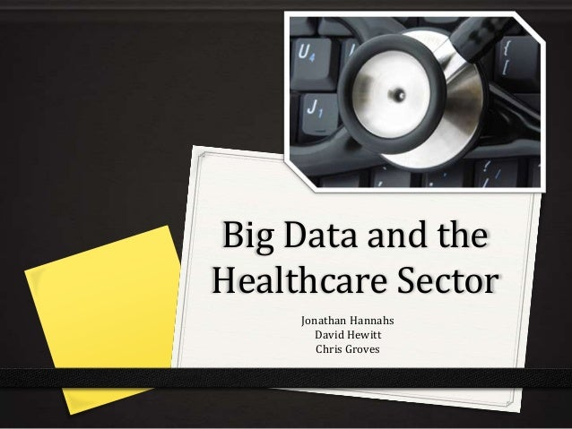 Big Data and theHealthcare SectorJonathan HannahsDavid HewittChris Groves
