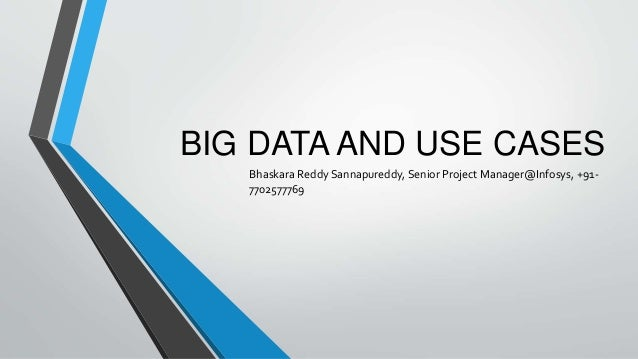 BIG DATA AND USE CASES  Bhaskara Reddy Sannapureddy, Senior Project Manager@Infosys, +91-  7702577769