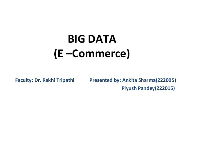 BIG DATA (E –Commerce) Faculty: Dr. Rakhi Tripathi Presented by: Ankita Sharma(222005) Piyush Pandey(222015)