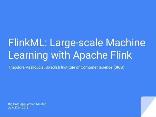 FlinkML: Large-scale Machine Learning with Apache Flink Theodore Vasiloudis, Swedish Institute of Computer Science (SICS) ...