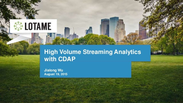 High Volume Streaming Analytics with CDAP Jialong Wu August 19, 2015