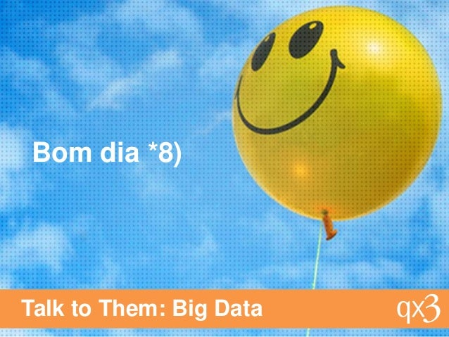 Bom dia *8)Talk to Them: Big Data