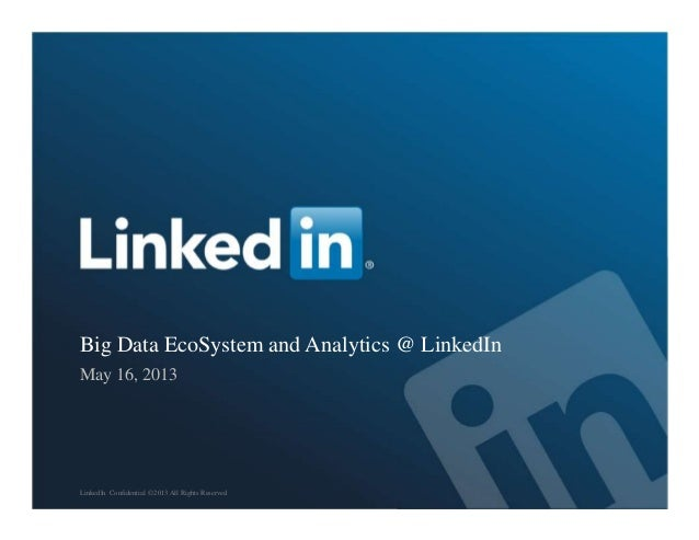 Big Data EcoSystem and Analytics @ LinkedInMay 16, 2013LinkedIn Confidential ©2013 All Rights Reserved