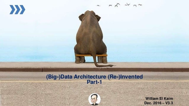 (Big-)Data Architecture (Re-)Invented Part-1 William El Kaim Dec. 2016 – V3.3