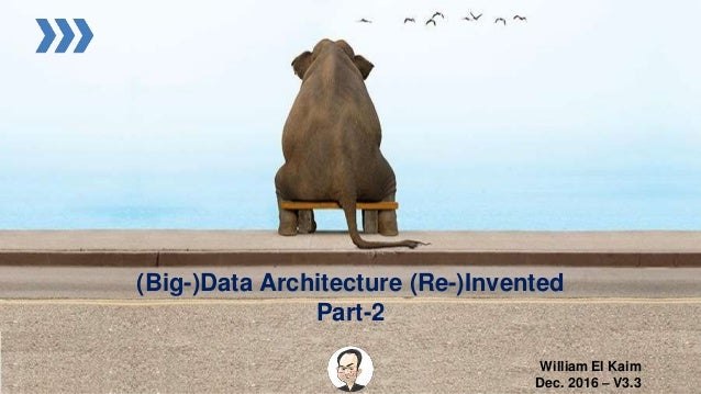 (Big-)Data Architecture (Re-)Invented Part-2 William El Kaim Dec. 2016 – V3.3