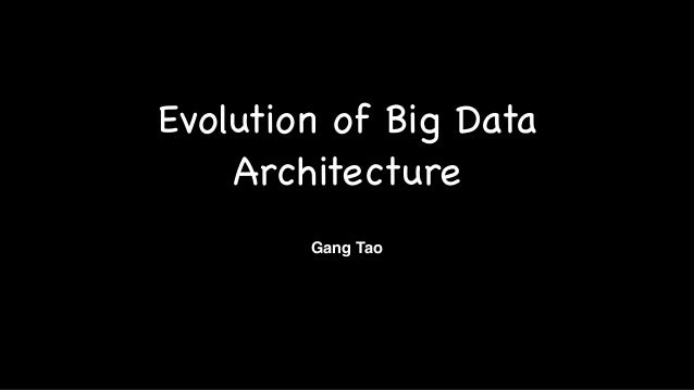 Evolution of Big Data Architecture Gang Tao