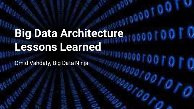 Big Data Architecture Lessons Learned Omid Vahdaty, Big Data Ninja