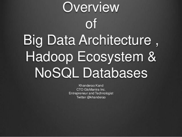Overview of Big Data Architecture , Hadoop Ecosystem & NoSQL Databases Khanderao Kand CTO GloMantra Inc. Entrepreneur and ...