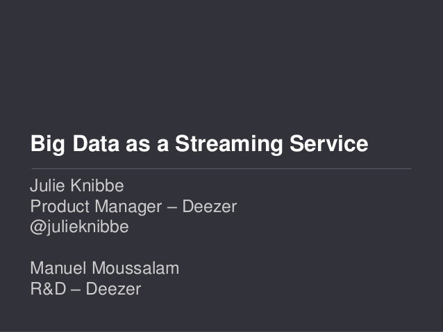 Big Data as a Streaming Service  Big Data as a Streaming Service  Julie Knibbe  Product Manager – Deezer  @julieknibbe  Ma...