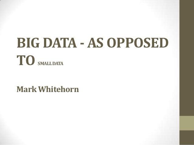 BIG DATA - AS OPPOSEDTO  SMALL DATAMark Whitehorn