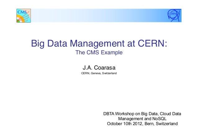"Big Data Management at CERN:The CMS Example""J.A. Coarasa ""CERN, Geneva, Switzerland""DBTA Workshop on Big Data, Cloud Data..."