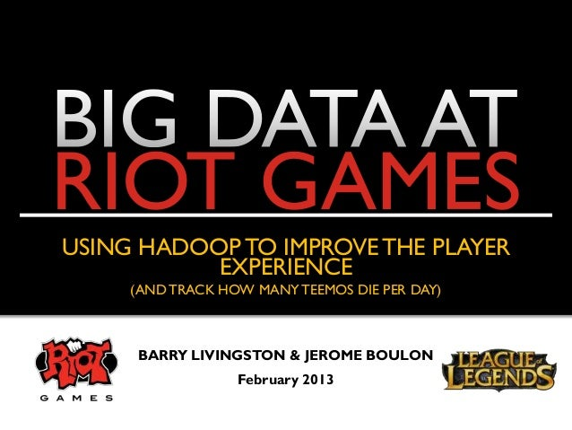 RIOT GAMESUSING HADOOP TO IMPROVE THE PLAYER           EXPERIENCE     (AND TRACK HOW MANY TEEMOS DIE PER DAY)     BARRY LI...