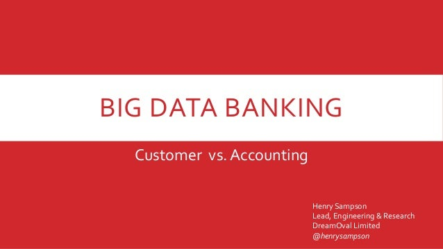 BIG DATA BANKING Customer vs. Accounting Henry Sampson Lead, Engineering & Research DreamOval Limited @henrysampson
