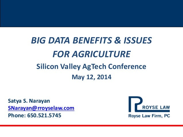 Satya S. Narayan SNarayan@rroyselaw.com Phone: 650.521.5745 BIG DATA BENEFITS & ISSUES FOR AGRICULTURE Silicon Valley AgTe...
