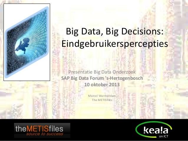 Big Data, Big Decisions: Eindgebruikerspercepties Presentatie Big Data Onderzoek SAP Big Data Forum 's-Hertogenbosch 10 ok...