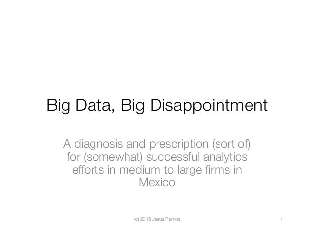 Big Data, Big Disappointment A diagnosis and prescription (sort of) for (somewhat) successful analytics efforts in medium ...