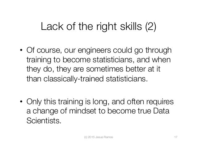 Lack of the right skills (2) • Of course, our engineers could go through training to become statisticians, and when they ...