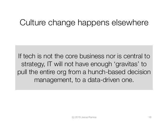 Culture change happens elsewhere If tech is not the core business nor is central to strategy, IT will not have enough 'gra...