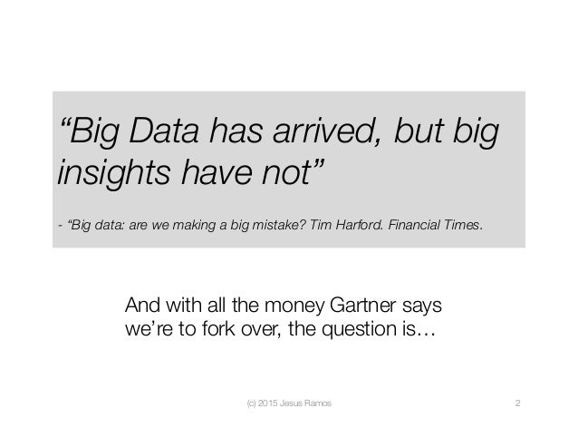 """""""Big Data has arrived, but big insights have not""""  - """"Big data: are we making a big mistake? Tim Harford. Financial Times...."""
