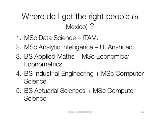 Where do I get the right people (in Mexico) ? 1. MSc Data Science – ITAM. 2. MSc Analytic Intelligence – U. Anahuac. 3....