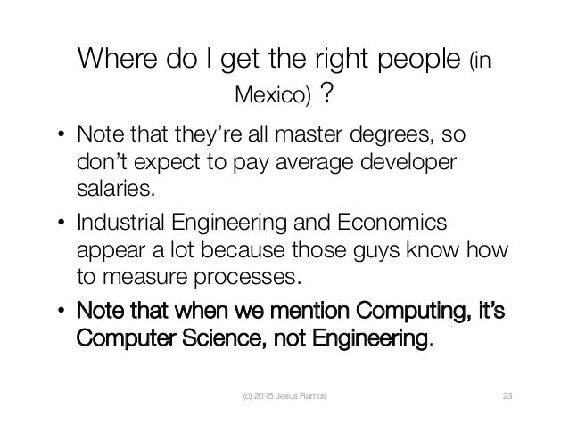 Where do I get the right people (in Mexico) ? • Note that they're all master degrees, so don't expect to pay average deve...