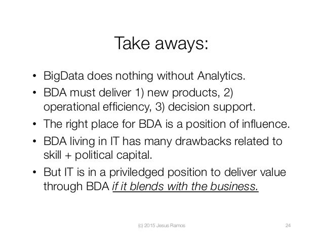 Take aways: • BigData does nothing without Analytics. • BDA must deliver 1) new products, 2) operational efficiency, 3) d...